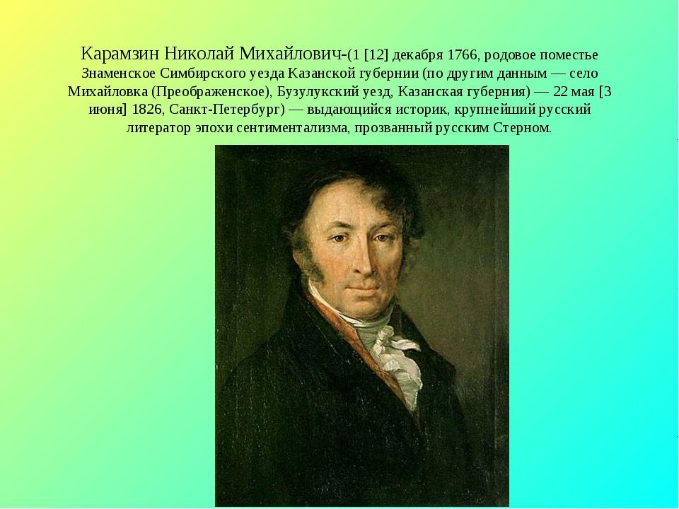 Карамзин Николай Михайлович-(1 [12] декабря 1766, родовое поместье Знаменское...