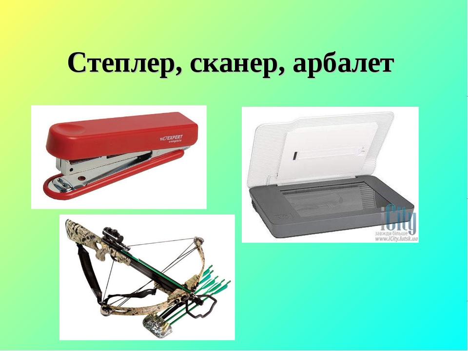 Степлер, сканер, арбалет