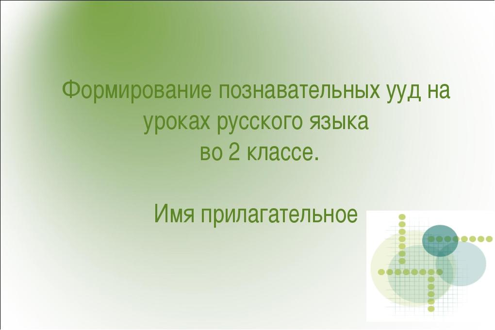 Формирование познавательных ууд на уроках русского языка во 2 классе. Имя при...