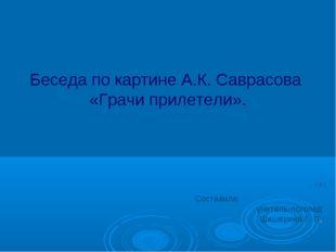 Беседа по картине А.К. Саврасова «Грачи прилетели». Cоставила: учитель-логопе