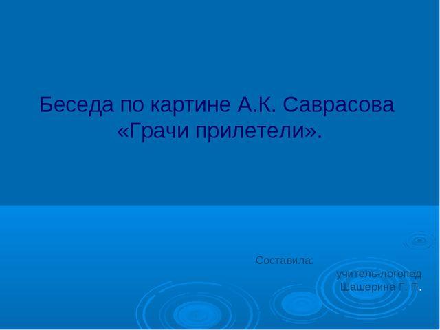 Беседа по картине А.К. Саврасова «Грачи прилетели». Cоставила: учитель-логопе...