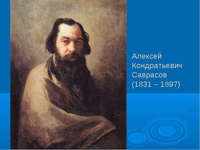 Алексей Кондратьевич Саврасов (1831 – 1897)