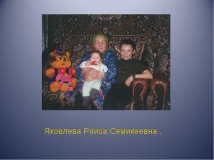 Яковлева Раиса Семикеевна .