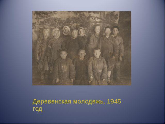 Деревенская молодежь, 1945 год