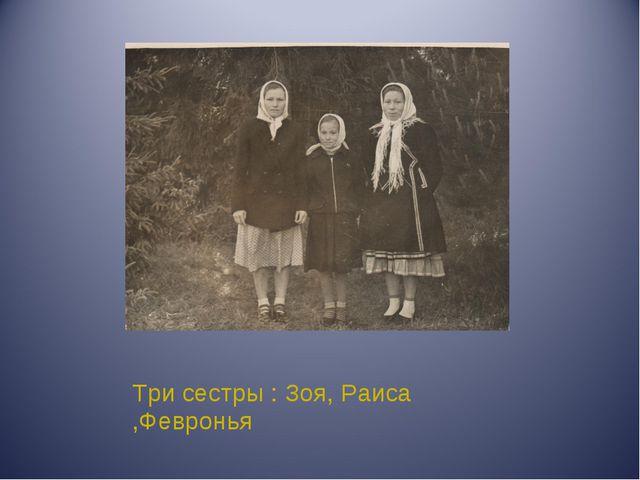 Три сестры : Зоя, Раиса ,Февронья