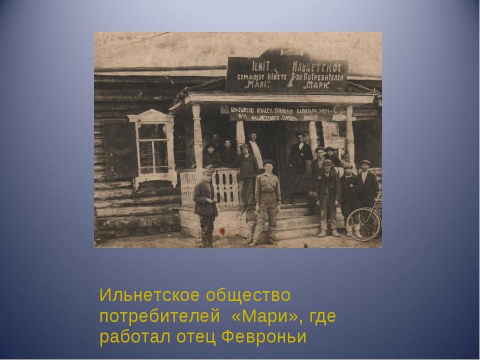 Ильнетское общество потребителей «Мари», где работал отец Февроньи