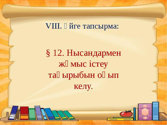 VIII. Үйге тапсырма: § 12. Нысандармен жұмыс істеу тақырыбын оқып келу.