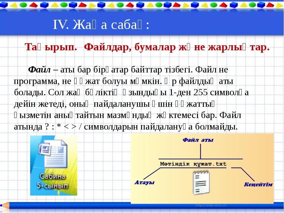 ІV. Жаңа сабақ: Тақырып. Файлдар, бумалар және жарлықтар. Файл – аты бар бі...