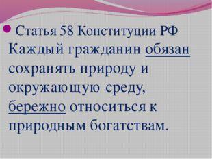 Статья 58 Конституции РФ Каждый гражданин обязан сохранять природу и окружаю
