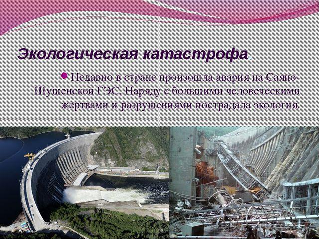 Экологическая катастрофа. Недавно в стране произошла авария на Саяно-Шушенско...