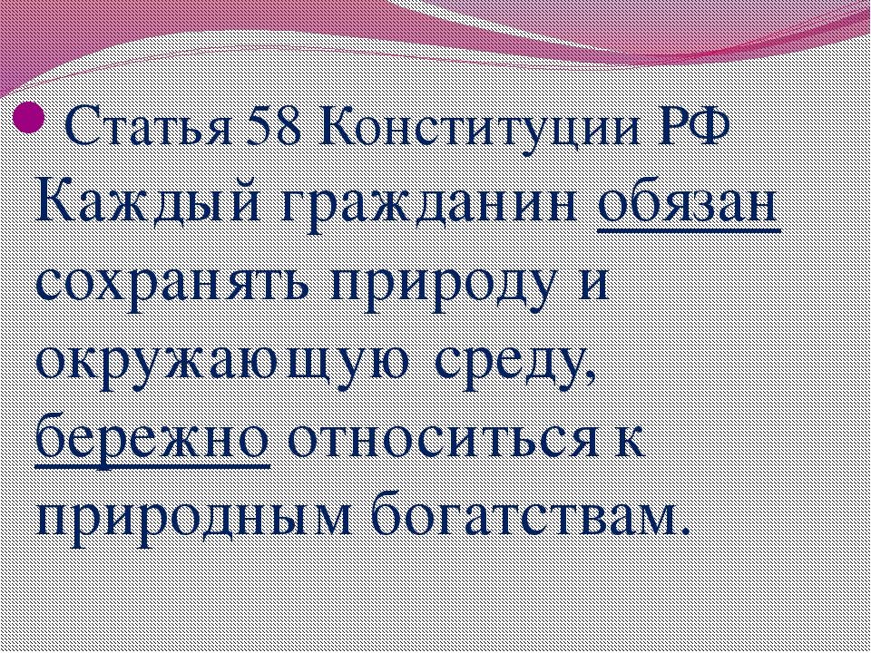 Статья 58 Конституции РФ Каждый гражданин обязан сохранять природу и окружаю...