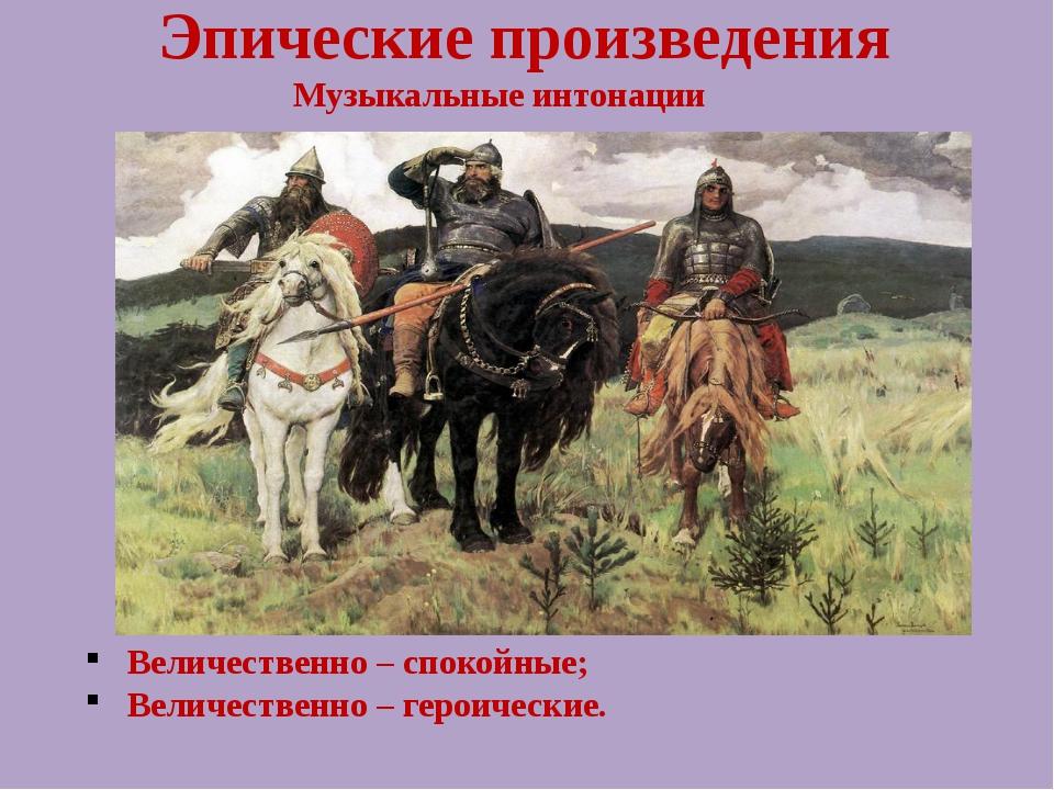 Эпические произведения Величественно – спокойные; Величественно – героические...