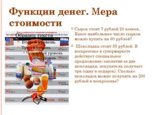 Функции денег. Мера стоимости Сырок стоит 7 рублей 20 копеек. Какое наибольше