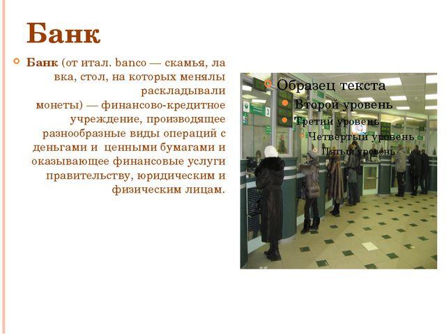 Банк Банк(отитал.banco—скамья,лавка,стол, на которых менялы раскладыва...