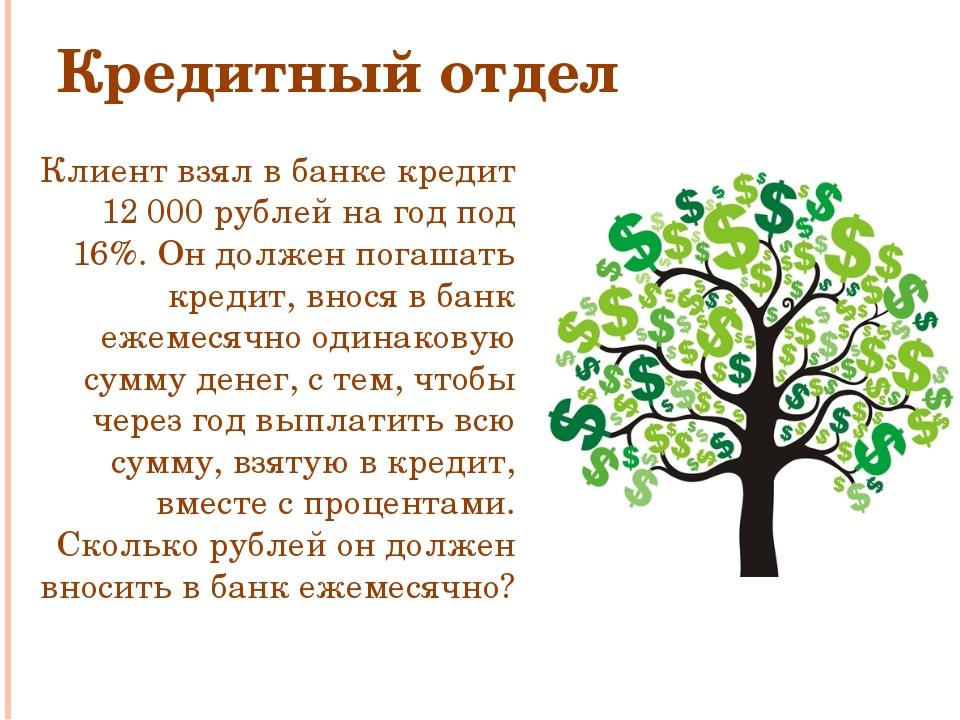 Кредитный отдел Клиент взял в банке кредит 12000 рублей на год под 16%. Он д...