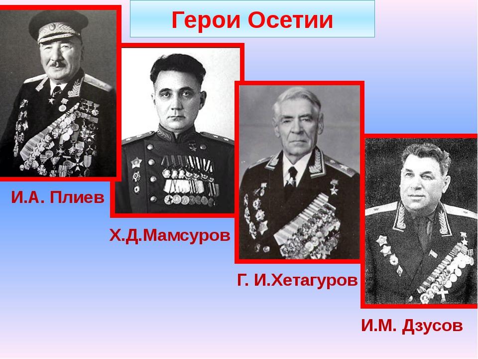 Герои Осетии Х.Д.Мамсуров Г. И.Хетагуров И.А. Плиев И.М. Дзусов