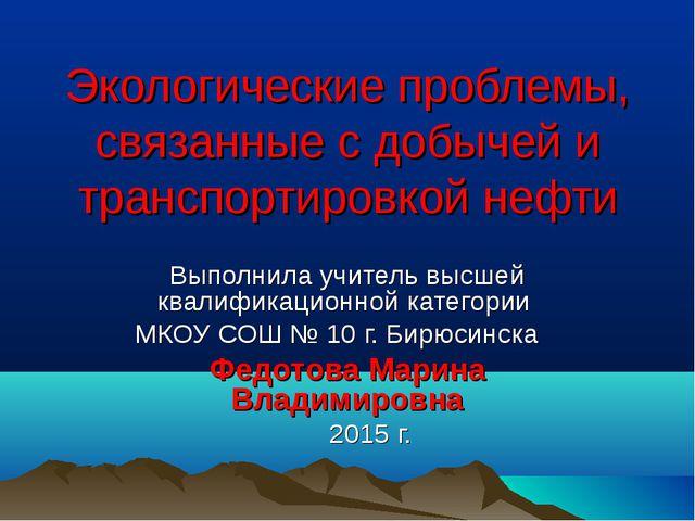 Экологические проблемы, связанные с добычей и транспортировкой нефти Выполнил...