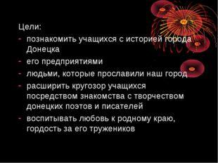 Цели: познакомить учащихся с историей города Донецка его предприятиями людьми