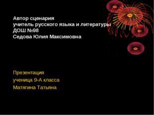 Автор сценария учитель русского языка и литературы ДОШ №98 Седова Юлия Максим