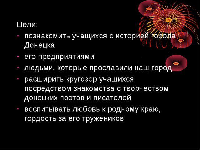 Цели: познакомить учащихся с историей города Донецка его предприятиями людьми...