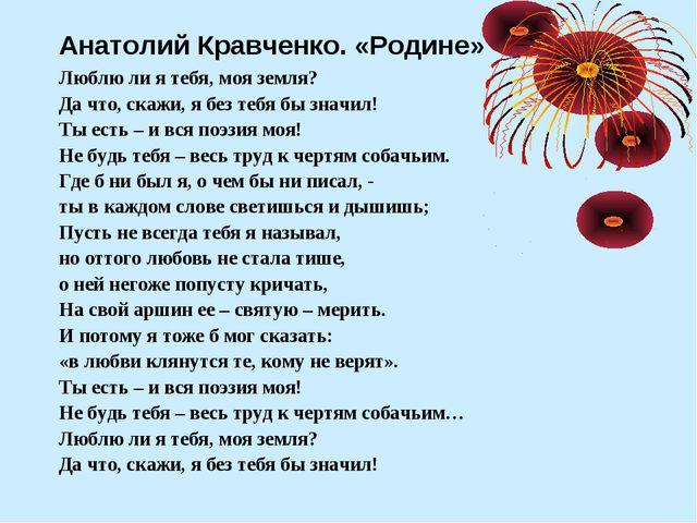 Анатолий Кравченко. «Родине» Люблю ли я тебя, моя земля? Да что, скажи, я без...