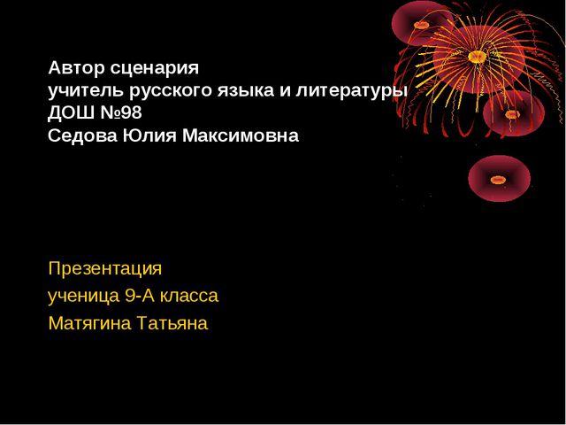 Автор сценария учитель русского языка и литературы ДОШ №98 Седова Юлия Максим...