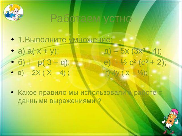 Работаем устно 1.Выполните умножение: а) а( х + у); д) – 5х (3х² - 4); б) ⅓ р...