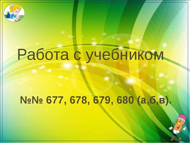 №№ 677, 678, 679, 680 (а,б,в). Работа с учебником