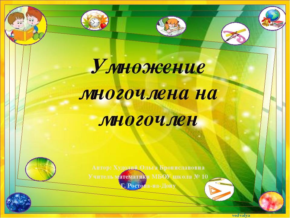 Умножение многочлена на многочлен Автор: Худолий Ольга Брониславовна Учитель...