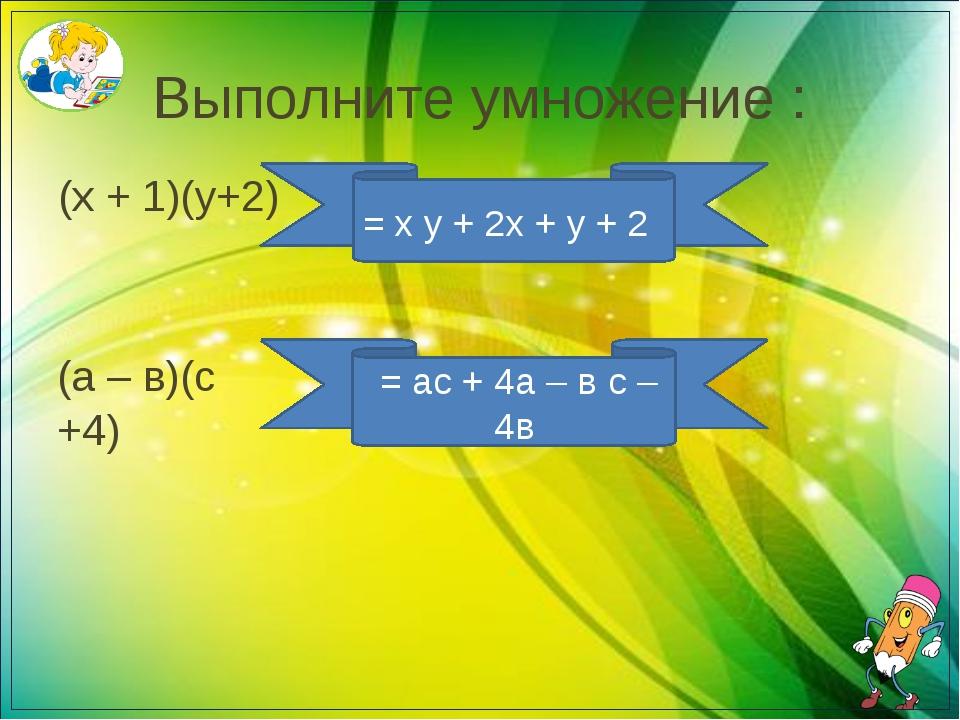 Выполните умножение : (х + 1)(у+2) = х у + 2х + у + 2 (а – в)(с +4) = ас + 4а...