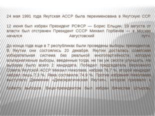 24 мая 1991 года Якутская АССР была переименована в Якутскую ССР. 12 июня был