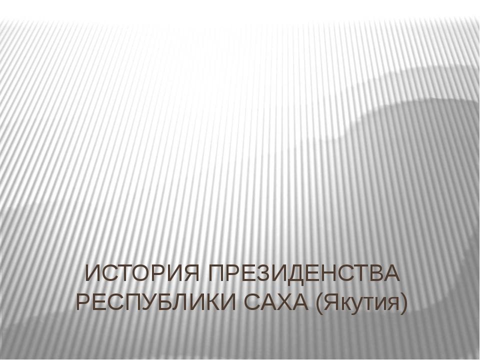 ИСТОРИЯ ПРЕЗИДЕНСТВА РЕСПУБЛИКИ САХА (Якутия)