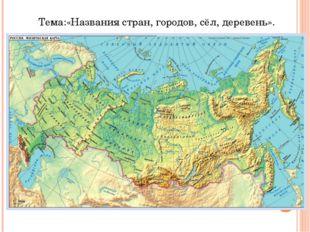 Тема:«Названия стран, городов, сёл, деревень».