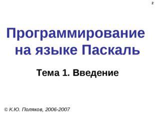 * Программирование на языке Паскаль Тема 1. Введение © К.Ю. Поляков, 2006-2007