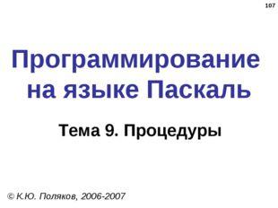 * Программирование на языке Паскаль Тема 9. Процедуры © К.Ю. Поляков, 2006-2007