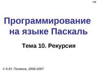* Программирование на языке Паскаль Тема 10. Рекурсия © К.Ю. Поляков, 2006-2007