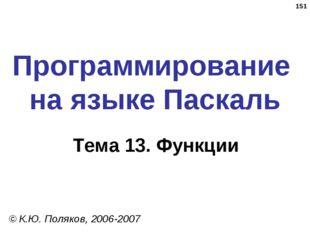 * Программирование на языке Паскаль Тема 13. Функции © К.Ю. Поляков, 2006-2007