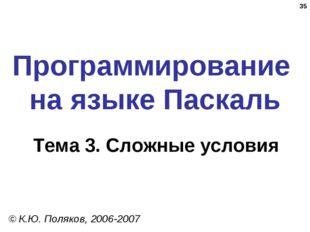 * Программирование на языке Паскаль Тема 3. Сложные условия © К.Ю. Поляков, 2
