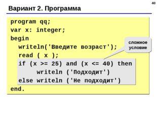 * Вариант 2. Программа сложное условие program qq; var x: integer; begin w