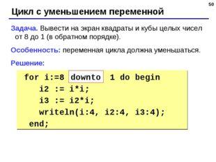 * Цикл с уменьшением переменной Задача. Вывести на экран квадраты и кубы целы