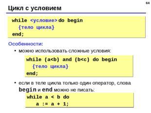 * Цикл с условием while  do begin {тело цикла} end; Особенности: можно испол