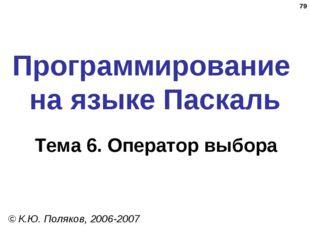 * Программирование на языке Паскаль Тема 6. Оператор выбора © К.Ю. Поляков, 2