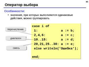 * Оператор выбора Особенности: значения, при которых выполняются одинаковые д