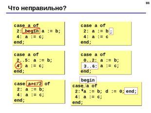 * Что неправильно? case a of 2: begin a := b; 4: a := c; end; case a of 2: a
