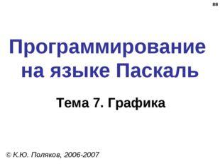 * Программирование на языке Паскаль Тема 7. Графика © К.Ю. Поляков, 2006-2007