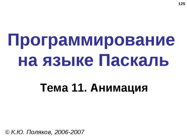 * Программирование на языке Паскаль Тема 11. Анимация © К.Ю. Поляков, 2006-2007