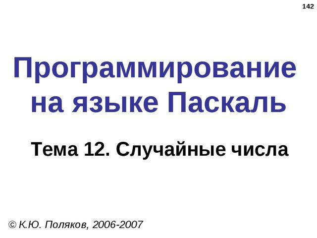 * Программирование на языке Паскаль Тема 12. Случайные числа © К.Ю. Поляков,...