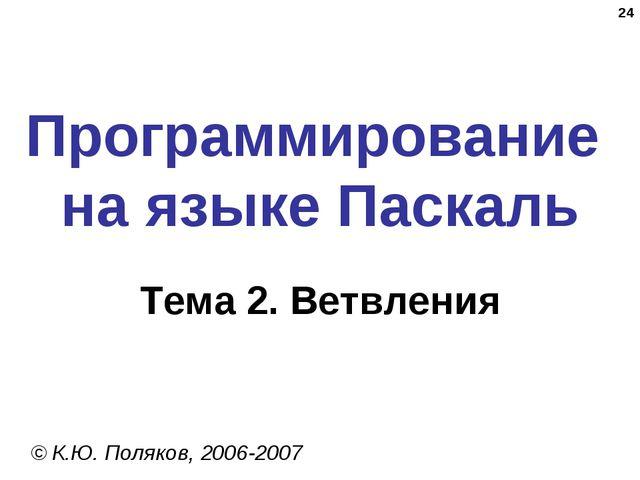 * Программирование на языке Паскаль Тема 2. Ветвления © К.Ю. Поляков, 2006-2007