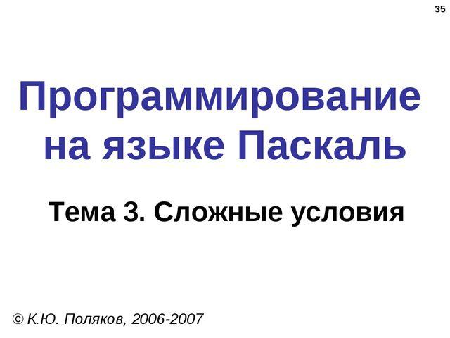 * Программирование на языке Паскаль Тема 3. Сложные условия © К.Ю. Поляков, 2...