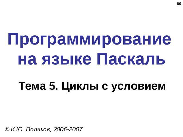 * Программирование на языке Паскаль Тема 5. Циклы с условием © К.Ю. Поляков,...